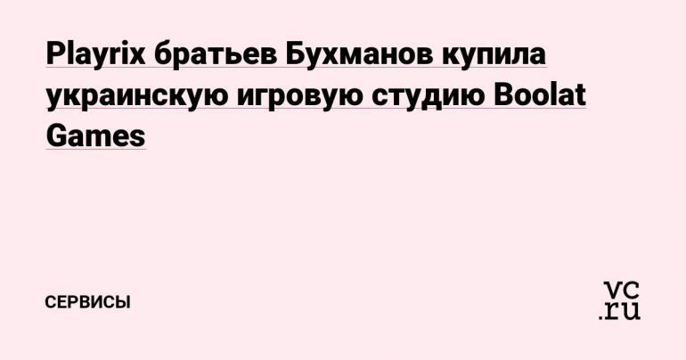 Bukhmanov brothers' Plerix bought Ukrainian game studio Bullet Games - Services vc.ru